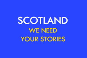 SCOTLAND: WE NEED YOUR STORIES-0